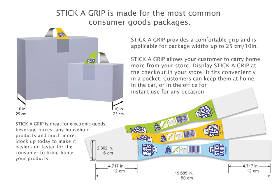 STICK A GRIP is made for the most common consumer goods packages. STICK A GRIP provides a comfortable grip and is applicable for package widths up to 25 cm/10in. STICK A GRIP allows your customer to carry home more from your store. Display STICK A GRIP at the checkout in your store. It fits conveniently in a pocket. Customers can keep them at home, in the car, or in the office for instant use for any occasion. STICK A GRIP is great for electronic goods, beverage boxes, any household products and much more. Stock up today to make it easier and faster for the consumer to bring home your products.